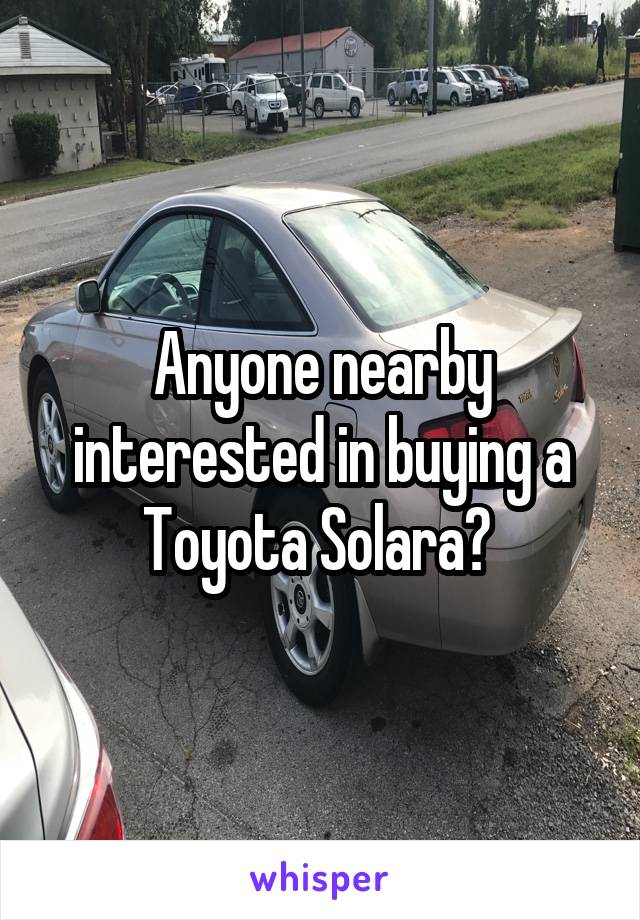 Anyone nearby interested in buying a Toyota Solara?