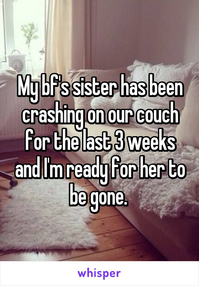 My bf's sister has been crashing on our couch for the last 3 weeks and I'm ready for her to be gone.
