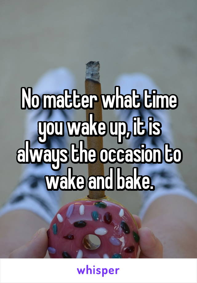 No matter what time you wake up, it is always the occasion to wake and bake.