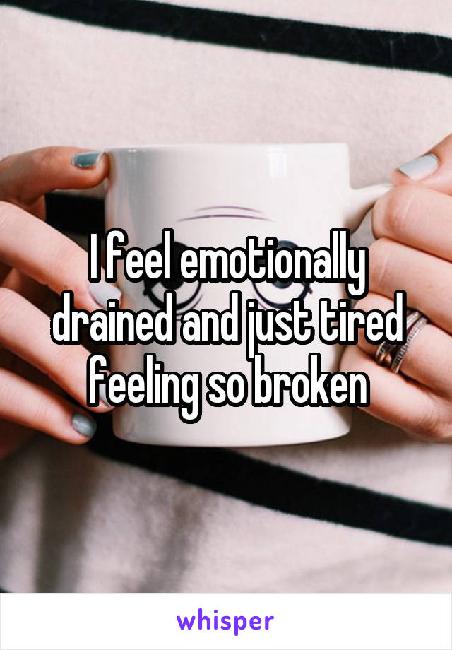 I feel emotionally drained and just tired feeling so broken