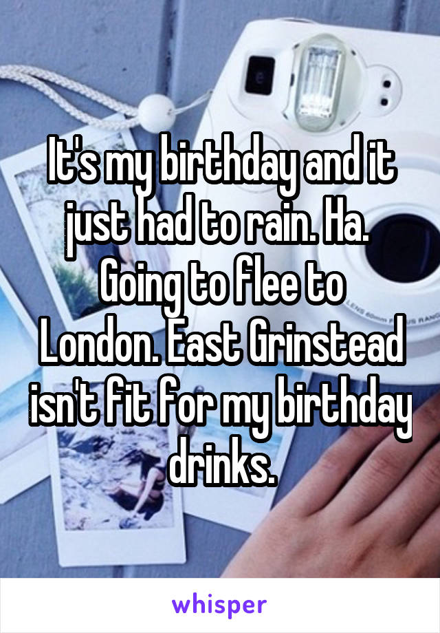 It's my birthday and it just had to rain. Ha.  Going to flee to London. East Grinstead isn't fit for my birthday drinks.