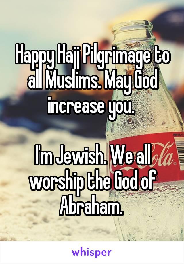 Happy Hajj Pilgrimage to all Muslims. May God increase you.   I'm Jewish. We all worship the God of Abraham.