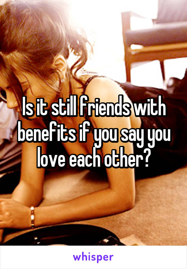 Is it still friends with benefits if you say you love each other?