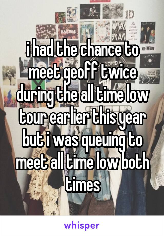 i had the chance to meet geoff twice during the all time low tour earlier this year but i was queuing to meet all time low both times