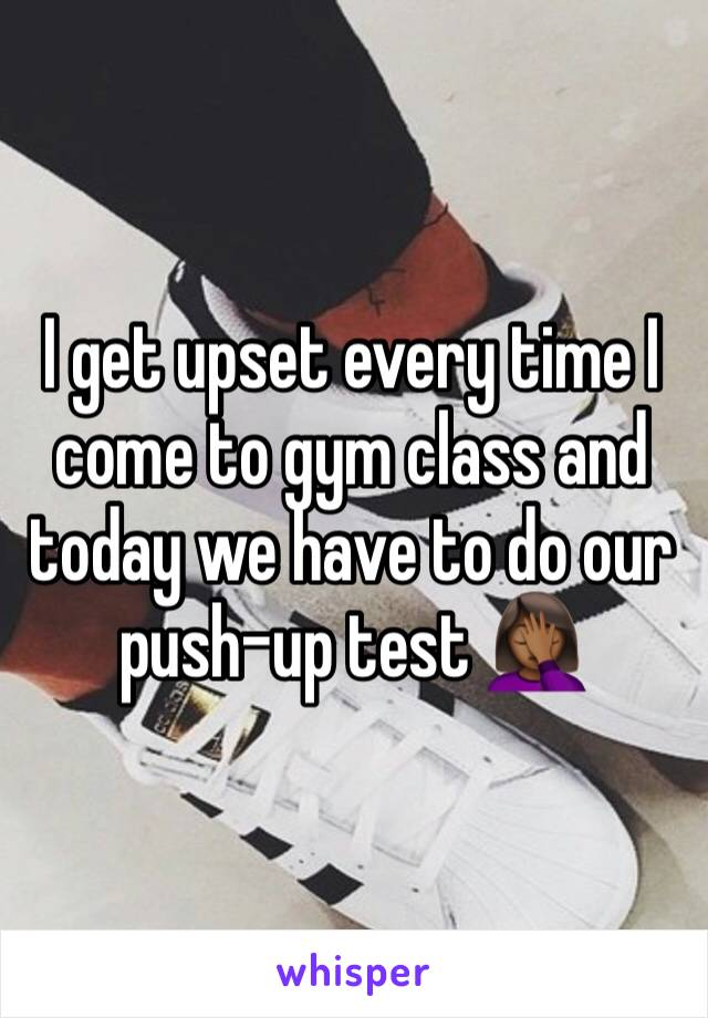 I get upset every time I come to gym class and today we have to do our push-up test 🤦🏾♀️
