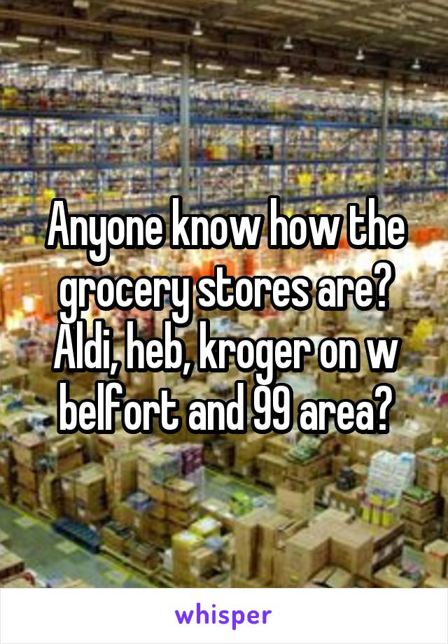 Anyone know how the grocery stores are? Aldi, heb, kroger on w belfort and 99 area?