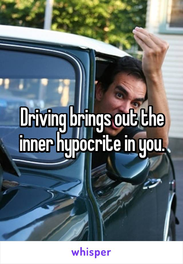 Driving brings out the inner hypocrite in you.