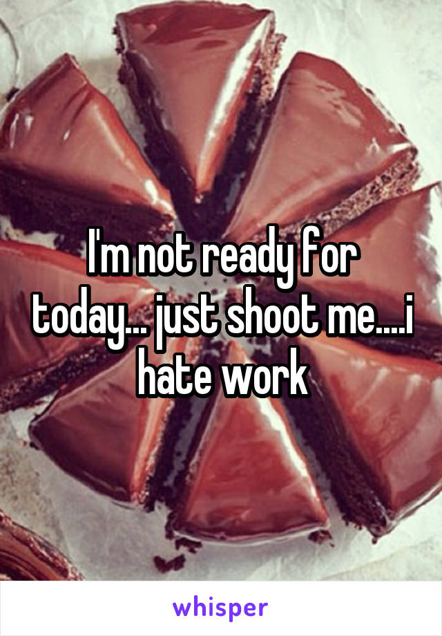 I'm not ready for today... just shoot me....i hate work