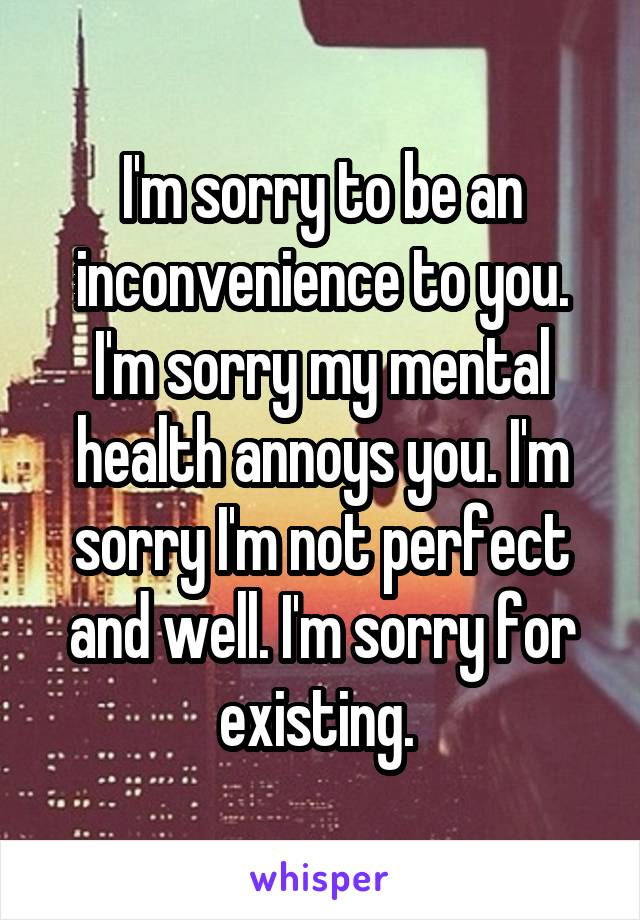 I'm sorry to be an inconvenience to you. I'm sorry my mental health annoys you. I'm sorry I'm not perfect and well. I'm sorry for existing.