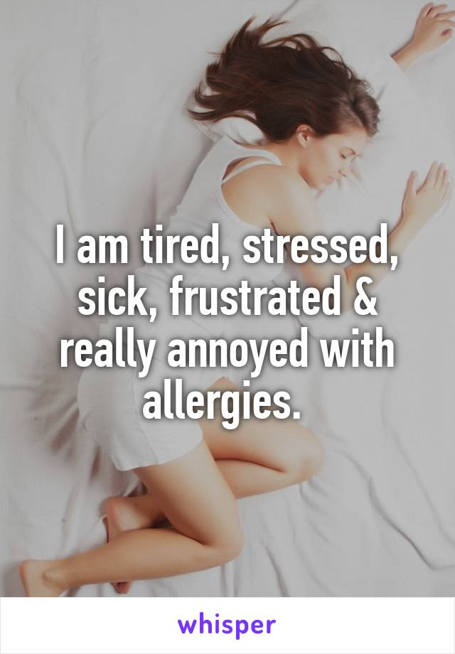 I am tired, stressed, sick, frustrated & really annoyed with allergies.