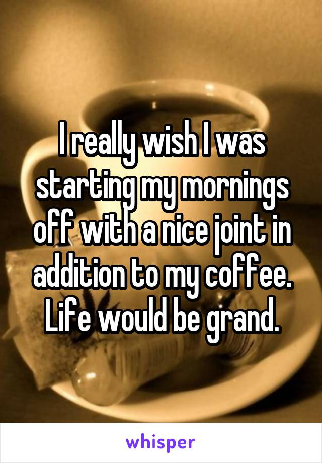 I really wish I was starting my mornings off with a nice joint in addition to my coffee. Life would be grand.