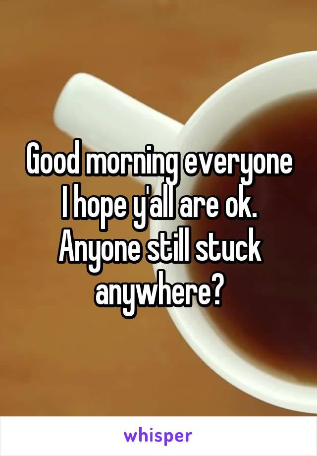 Good morning everyone I hope y'all are ok. Anyone still stuck anywhere?