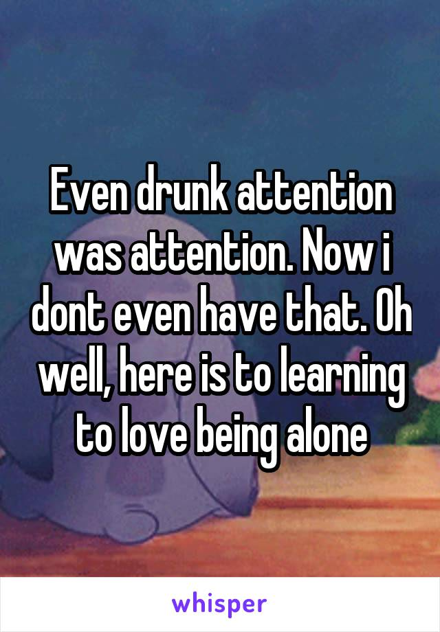 Even drunk attention was attention. Now i dont even have that. Oh well, here is to learning to love being alone