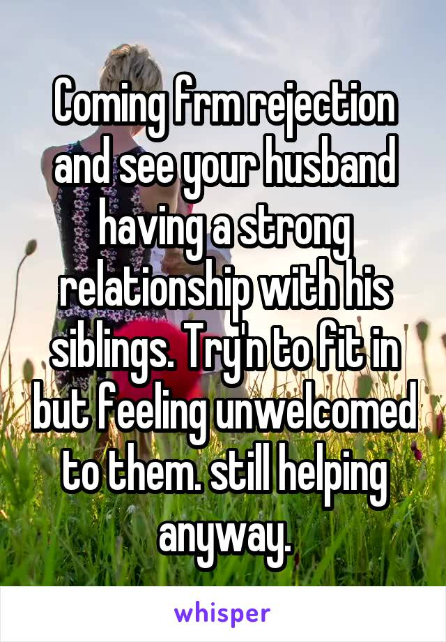 Coming frm rejection and see your husband having a strong relationship with his siblings. Try'n to fit in but feeling unwelcomed to them. still helping anyway.