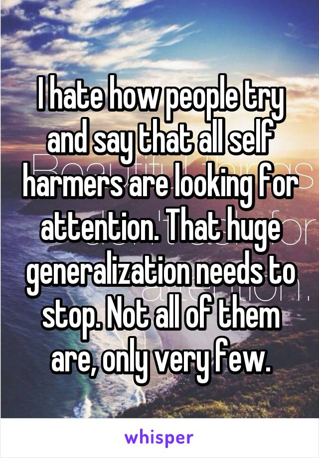 I hate how people try and say that all self harmers are looking for attention. That huge generalization needs to stop. Not all of them are, only very few.