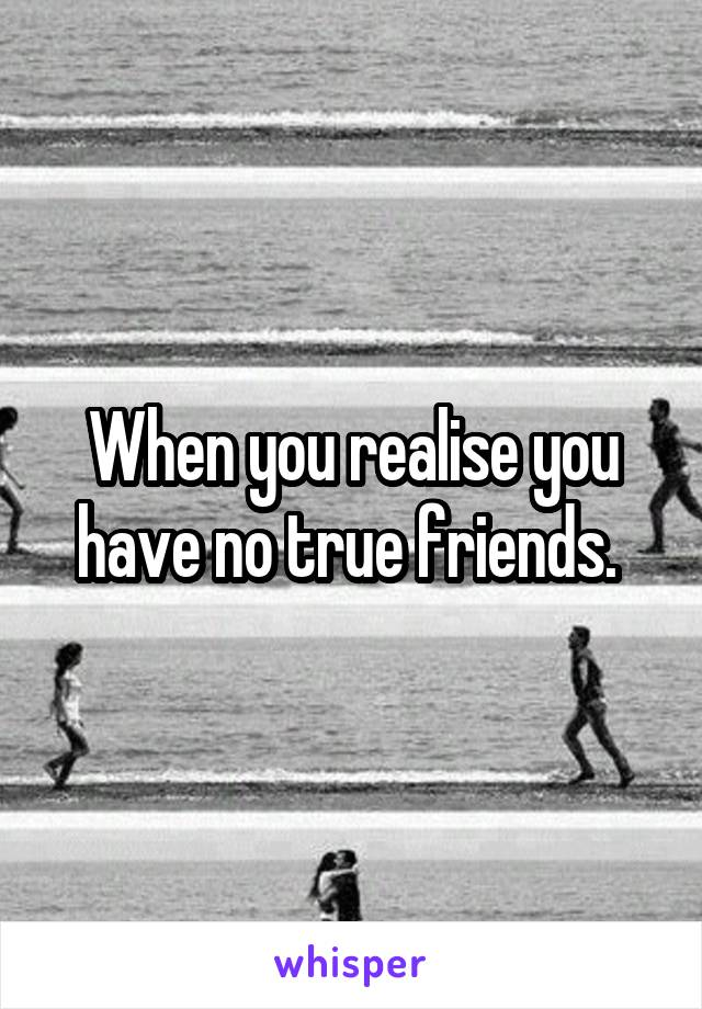 When you realise you have no true friends.