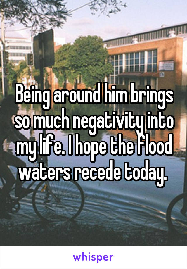 Being around him brings so much negativity into my life. I hope the flood waters recede today.