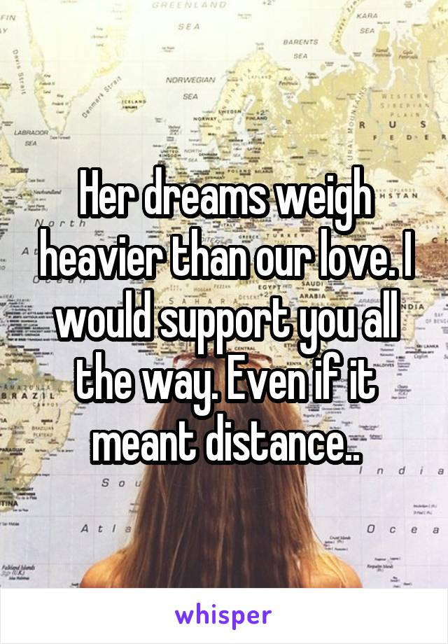 Her dreams weigh heavier than our love. I would support you all the way. Even if it meant distance..