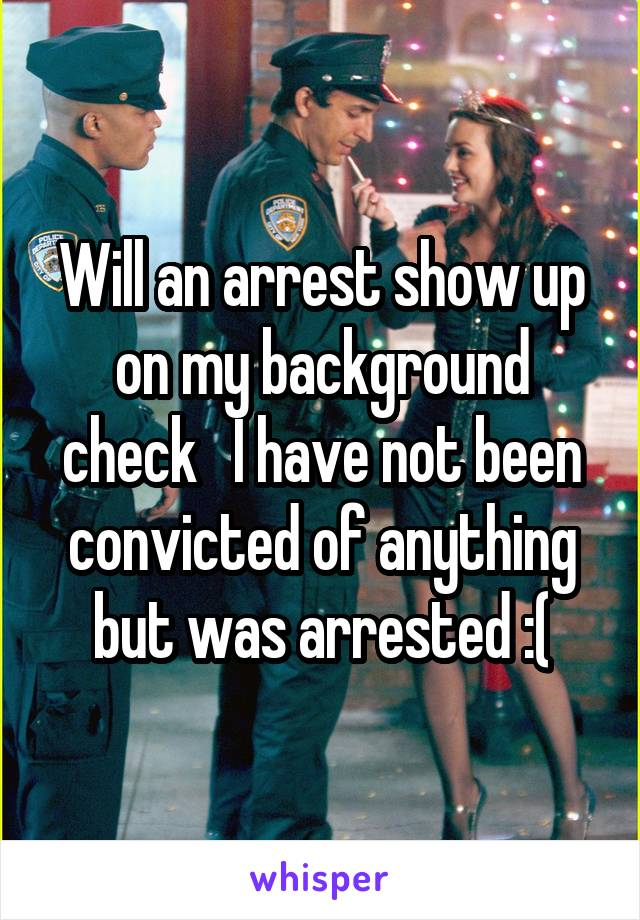 Will an arrest show up on my background check   I have not been convicted of anything but was arrested :(