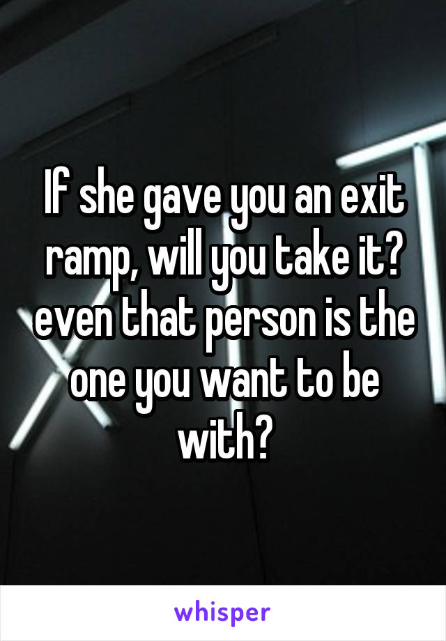 If she gave you an exit ramp, will you take it? even that person is the one you want to be with?