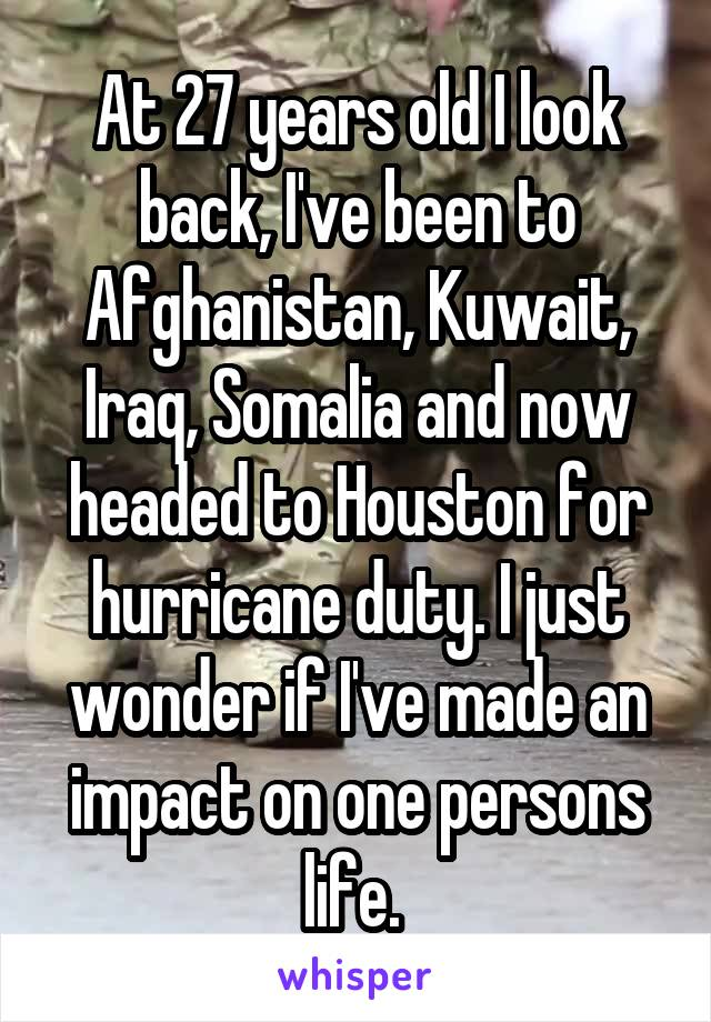 At 27 years old I look back, I've been to Afghanistan, Kuwait, Iraq, Somalia and now headed to Houston for hurricane duty. I just wonder if I've made an impact on one persons life.