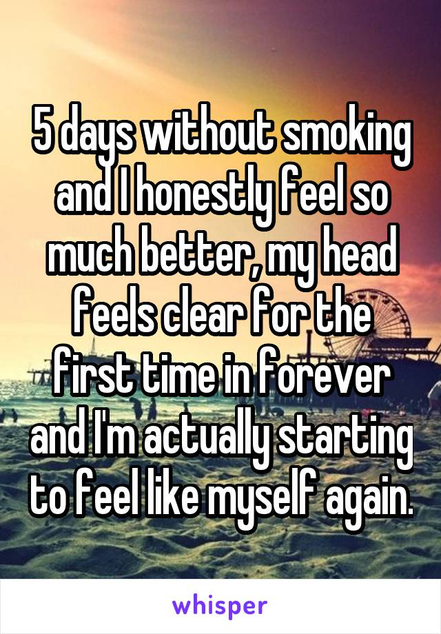 5 days without smoking and I honestly feel so much better, my head feels clear for the first time in forever and I'm actually starting to feel like myself again.