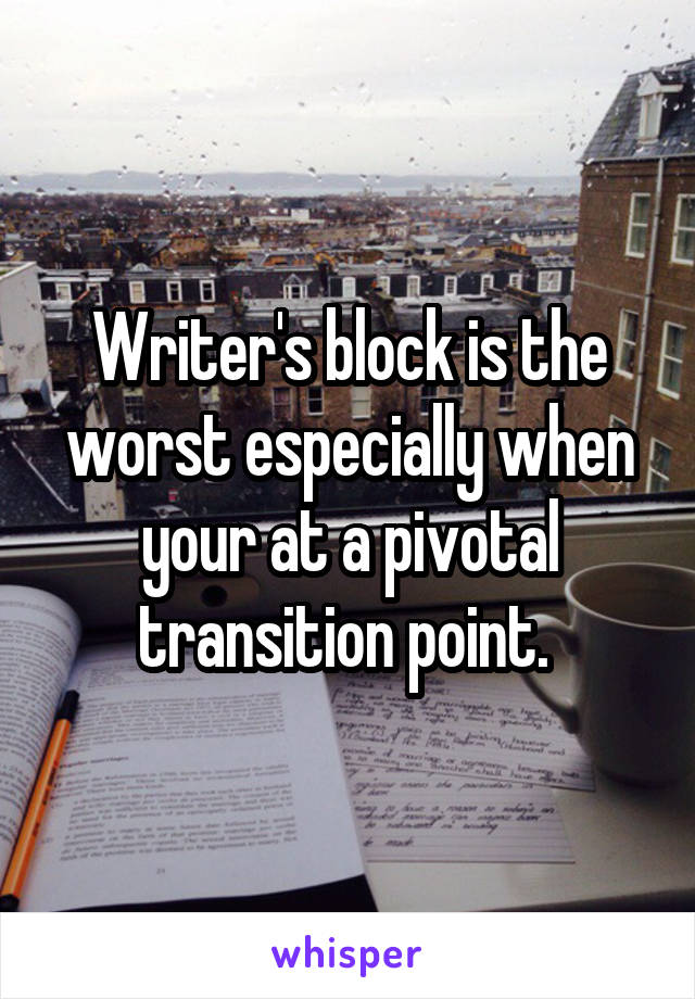 Writer's block is the worst especially when your at a pivotal transition point.