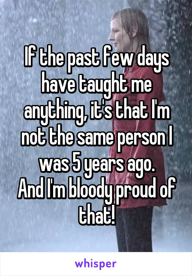 If the past few days have taught me anything, it's that I'm not the same person I was 5 years ago. And I'm bloody proud of that!