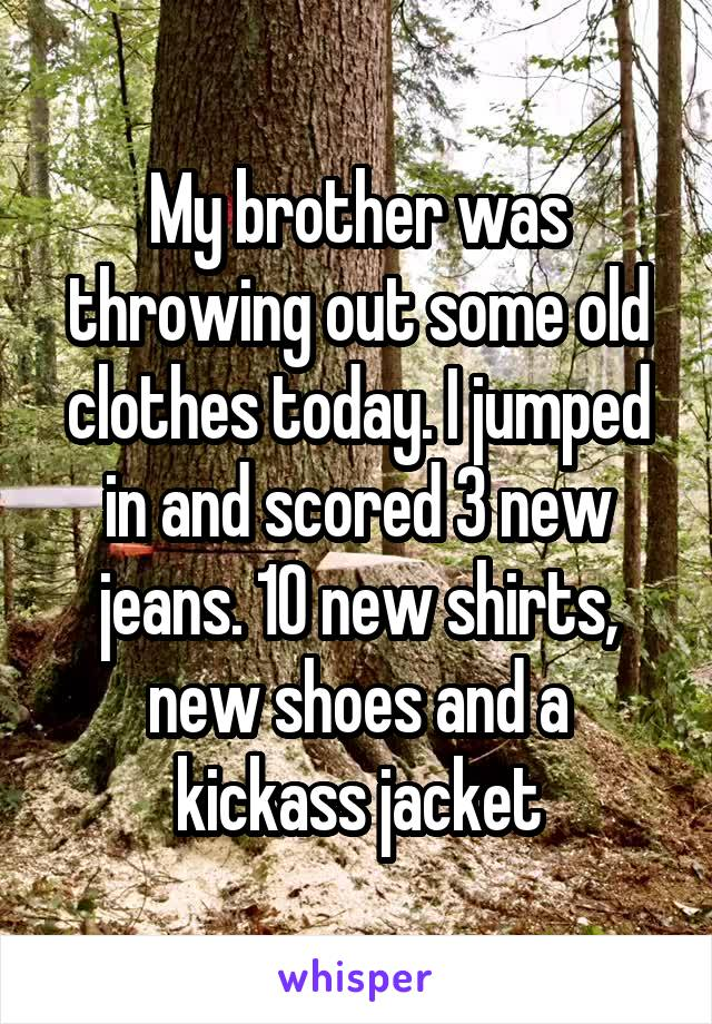 My brother was throwing out some old clothes today. I jumped in and scored 3 new jeans. 10 new shirts, new shoes and a kickass jacket