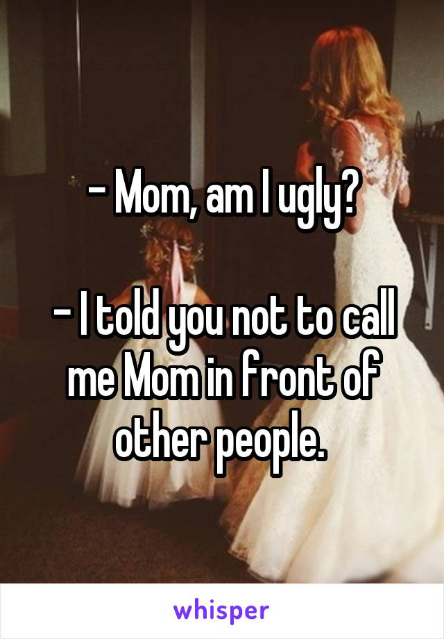 - Mom, am I ugly?  - I told you not to call me Mom in front of other people.