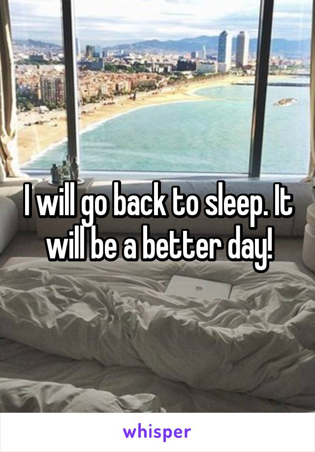 I will go back to sleep. It will be a better day!