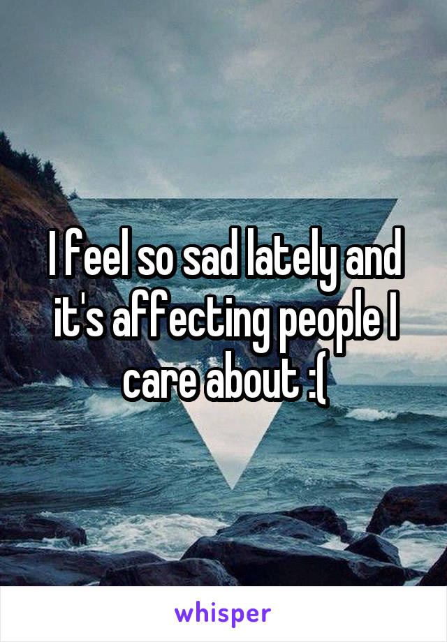 I feel so sad lately and it's affecting people I care about :(
