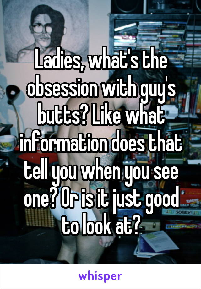 Ladies, what's the obsession with guy's butts? Like what information does that tell you when you see one? Or is it just good to look at?