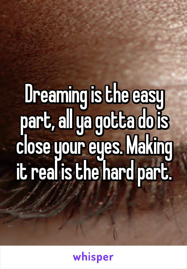 Dreaming is the easy part, all ya gotta do is close your eyes. Making it real is the hard part.