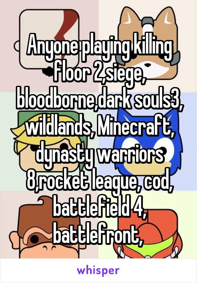 Anyone playing killing floor 2,siege, bloodborne,dark souls3, wildlands, Minecraft, dynasty warriors 8,rocket league, cod, battlefield 4, battlefront,