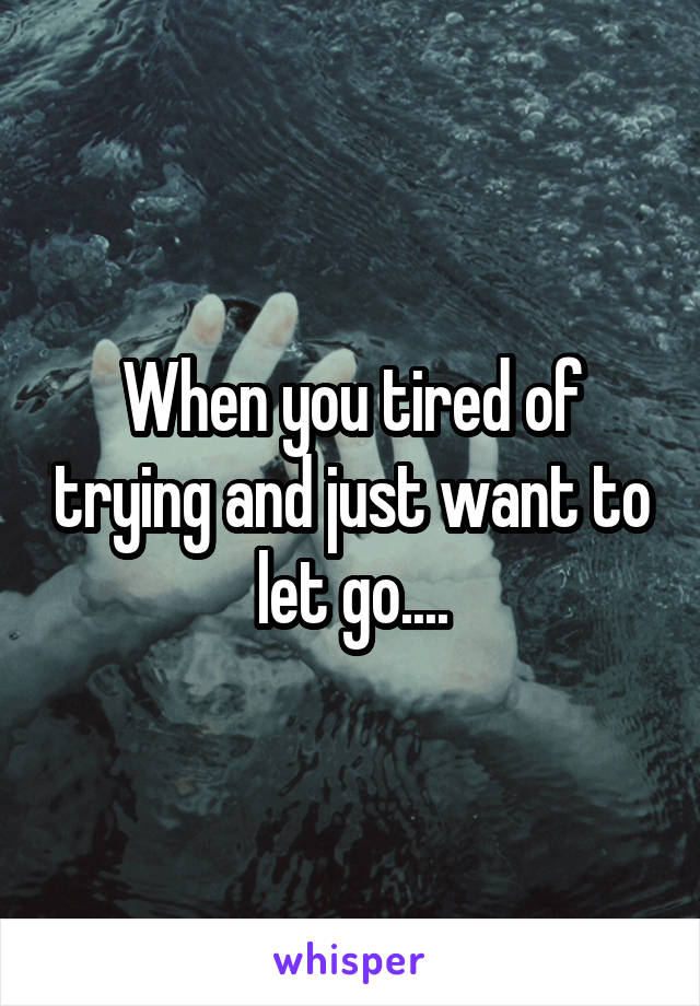 When you tired of trying and just want to let go....
