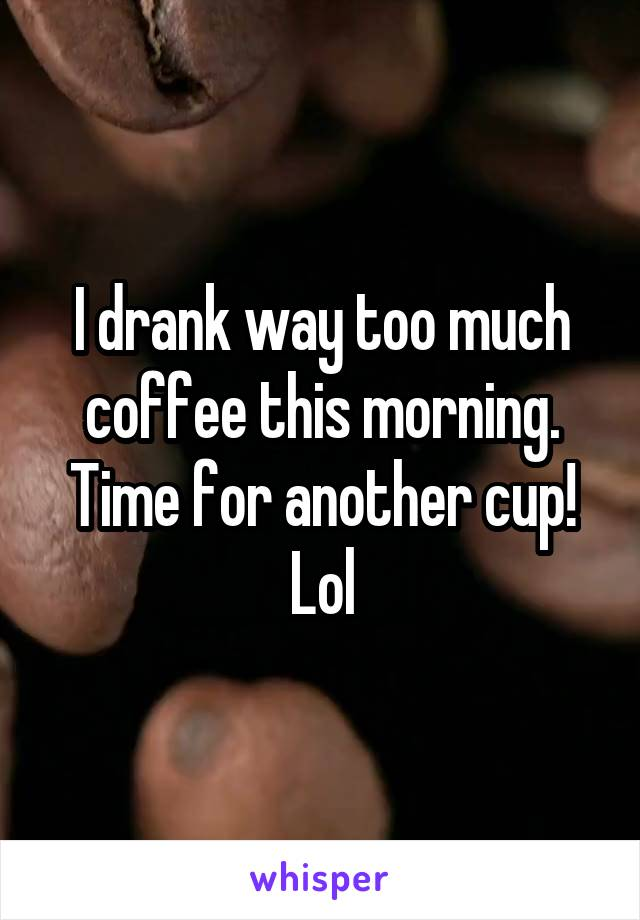 I drank way too much coffee this morning. Time for another cup! Lol