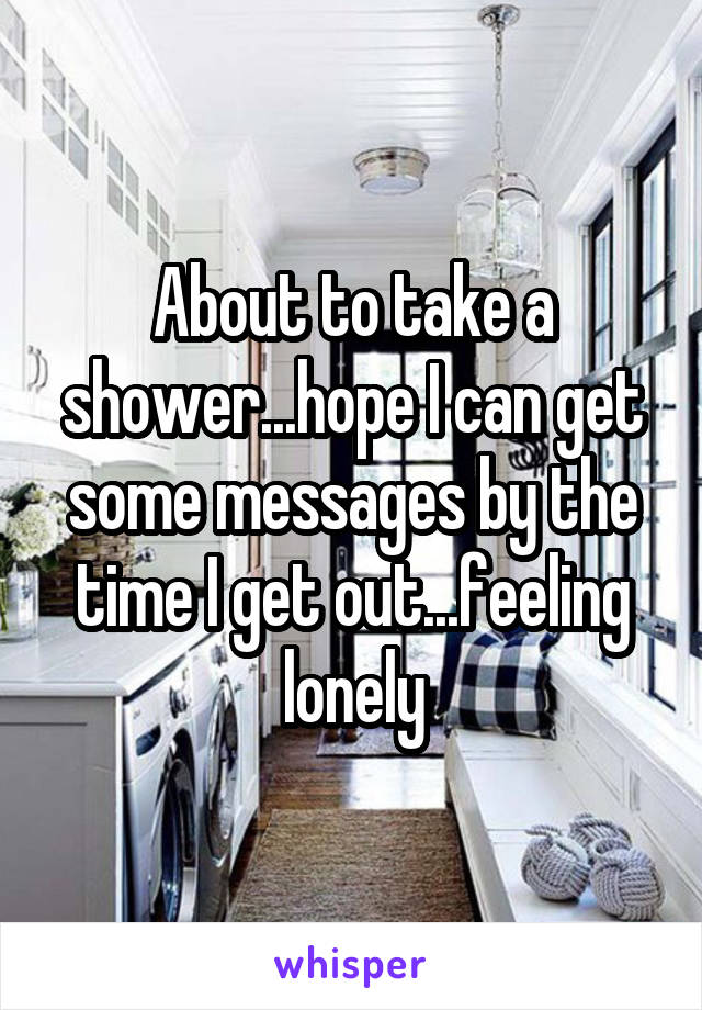 About to take a shower...hope I can get some messages by the time I get out...feeling lonely