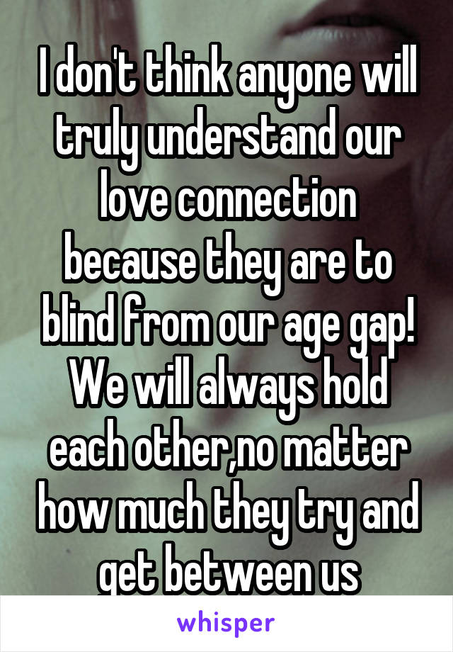 I don't think anyone will truly understand our love connection because they are to blind from our age gap! We will always hold each other,no matter how much they try and get between us