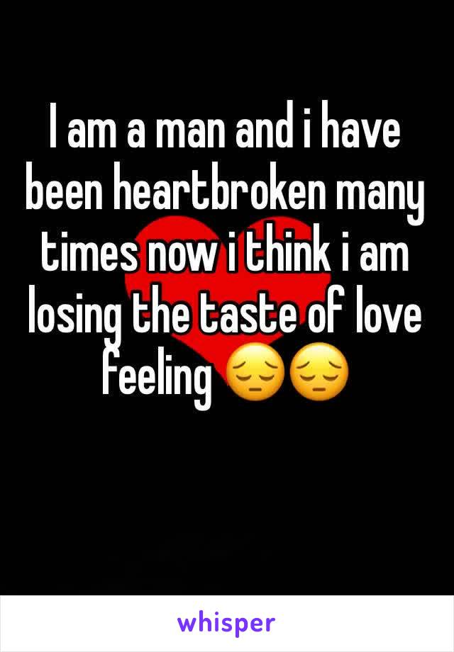 I am a man and i have been heartbroken many times now i think i am losing the taste of love feeling 😔😔
