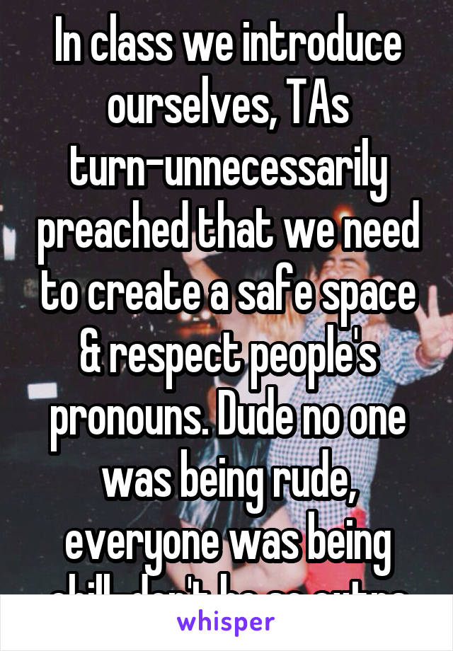 In class we introduce ourselves, TAs turn-unnecessarily preached that we need to create a safe space & respect people's pronouns. Dude no one was being rude, everyone was being chill-don't be so extra