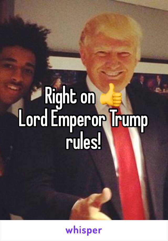 Right on 👍 Lord Emperor Trump rules!