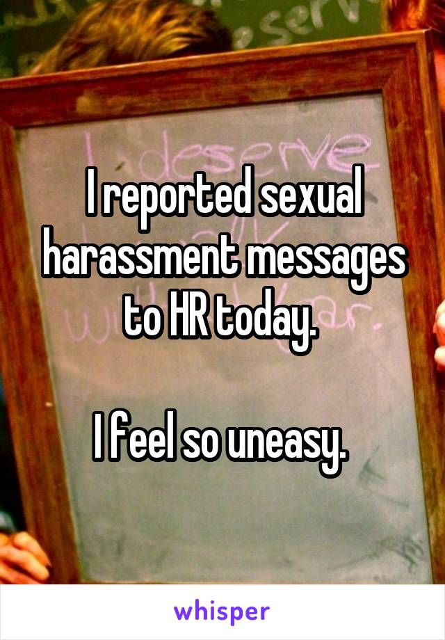 I reported sexual harassment messages to HR today.   I feel so uneasy.