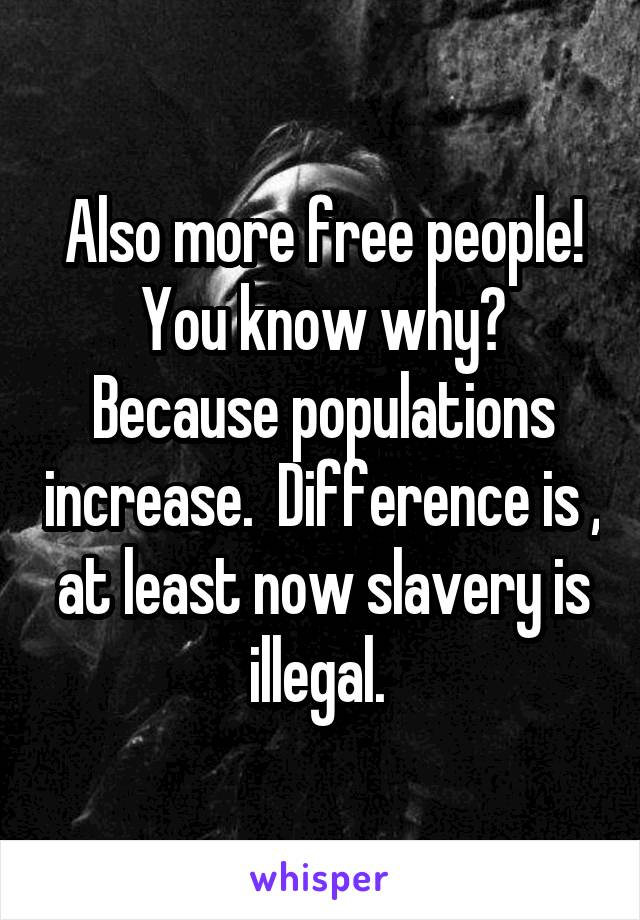 Also more free people! You know why? Because populations increase.  Difference is , at least now slavery is illegal.