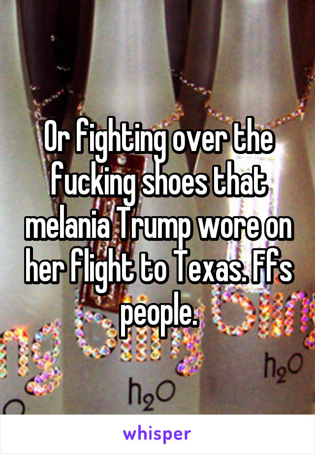 Or fighting over the fucking shoes that melania Trump wore on her flight to Texas. Ffs people.