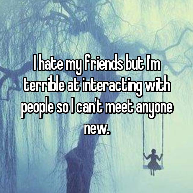 I hate my friends but I'm terrible at interacting with people so I can't meet anyone new.