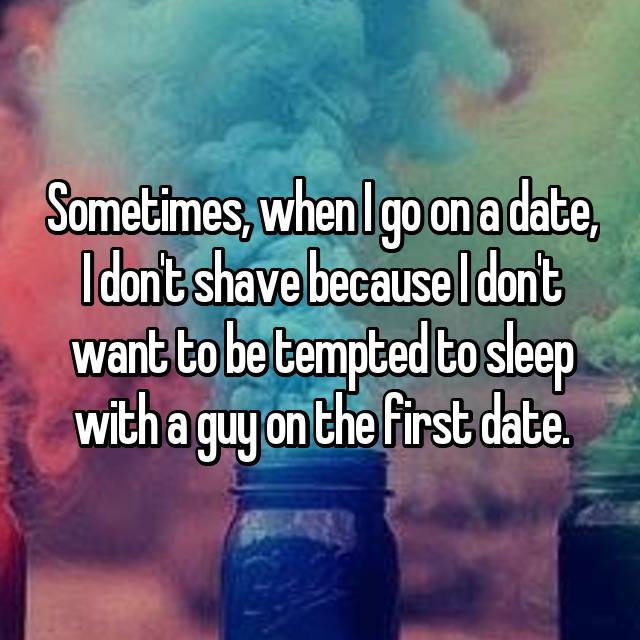 Sometimes, when I go on a date, I don't shave because I don't want to be tempted to sleep with a guy on the first date.