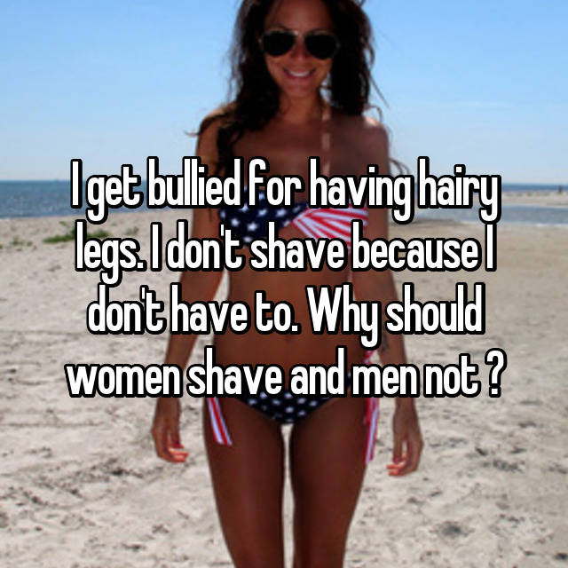 I get bullied for having hairy legs. I don't shave because I don't have to. Why should women shave and men not ?