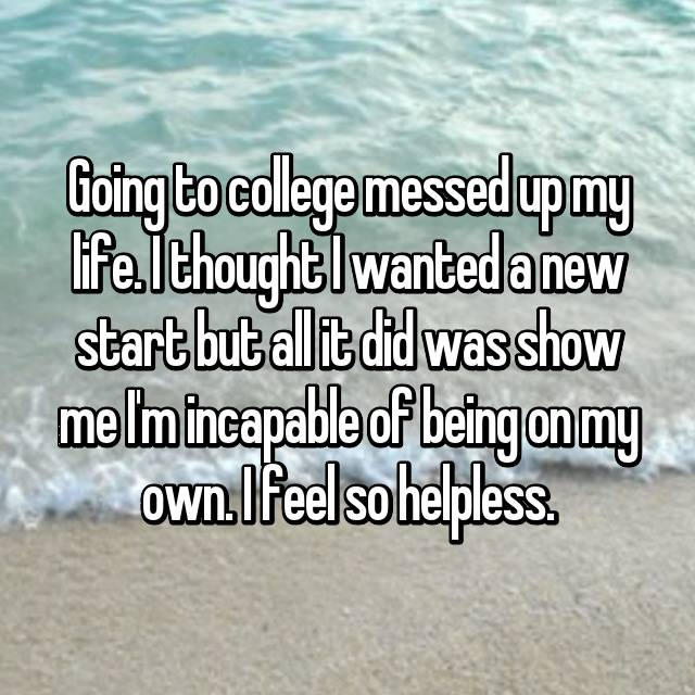Going to college messed up my life. I thought I wanted a new start but all it did was show me I'm incapable of being on my own. I feel so helpless.