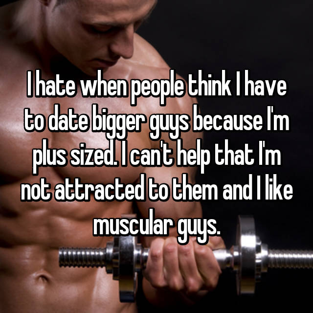 I hate when people think I have to date bigger guys because I'm plus sized. I can't help that I'm not attracted to them and I like muscular guys.